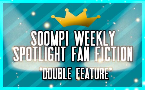 Soompi Spotlight Fanfiction: Double Feature